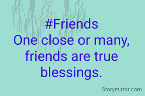 #Friends One close or many, friends are true blessings.