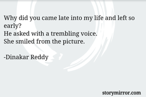 Why did you came late into my life and left so early?  He asked with a trembling voice. She smiled from the picture.  -Dinakar Reddy