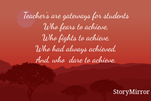 Teacher's are gateways for students Who fears to achieve, Who fights to achieve, Who had always achieved, And, who  dare to achieve.