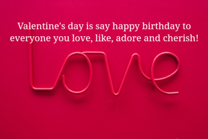 Valentine's day is say happy birthday to everyone you love, like, adore and cherish!