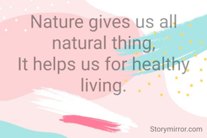 Nature gives us all natural thing, It helps us for healthy living.