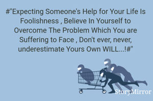 """#""""Expecting Someone's Help for Your Life Is Foolishness , Believe In Yourself to Overcome The Problem Which You are Suffering to Face , Don't ever, never, underestimate Yours Own WILL...!#"""""""