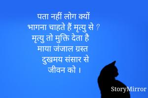 पता नहीं लोग क्यों भागना चाहते हैं मृत्यु से ? मृत्यु तो मुक्ति देता है   माया जंजाल ग्रस्त  दुखमय संसार से जीवन को ।