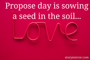 Propose day is sowing a seed in the soil...