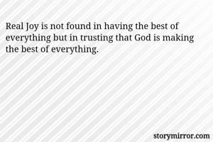 Real Joy is not found in having the best of everything but in trusting that God is making the best of everything.