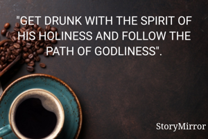 """""""GET DRUNK WITH THE SPIRIT OF HIS HOLINESS AND FOLLOW THE PATH OF GODLINESS""""."""