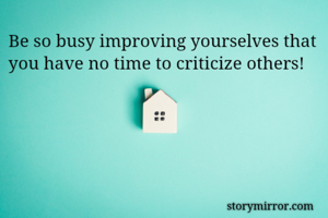 Be so busy improving yourselves that you have no time to criticize others!