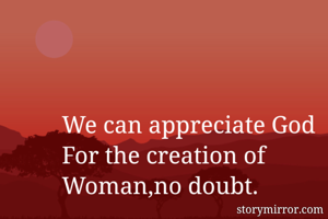 We can appreciate God  For the creation of  Woman,no doubt.