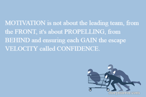 MOTIVATION is not about the leading team, from the FRONT, it's about PROPELLING, from BEHIND and ensuring each GAIN the escape VELOCITY called CONFIDENCE.