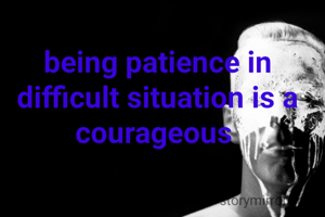 being patience in difficult situation is a courageous