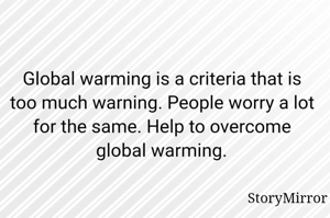 Global warming is a criteria that is too much warning. People worry a lot for the same. Help to overcome global warming.