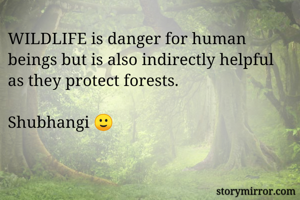 WILDLIFE is danger for human beings but is also indirectly helpful as they protect forests.  Shubhangi 🙂