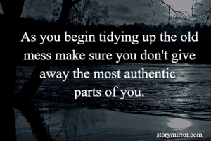 As you begin tidying up the old mess make sure you don't give away the most authentic  parts of you.
