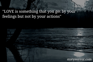 """""""LOVE is something that you get by your feelings but not by your actions"""""""