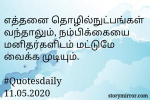 எத்தனை தொழில்நுட்பங்கள் வந்தாலும், நம்பிக்கையை மனிதர்களிடம் மட்டுமே வைக்க முடியும்.  #Quotesdaily 11.05.2020