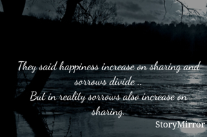 They said happiness increases on sharing and sorrows divide .. But in reality sorrows also increase on sharing.