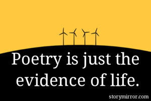 Poetry is just the  evidence of life.