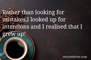 Rather than looking for mistakes,I looked up for intentions and I realised that I grew up!