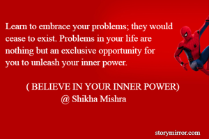 Learn to embrace your problems; they would  cease to exist. Problems in your life are  nothing but an exclusive opportunity for  you to unleash your inner power.           ( BELIEVE IN YOUR INNER POWER)                          @ Shikha Mishra