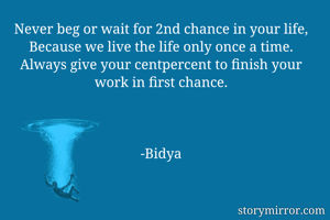 Never beg or wait for 2nd chance in your life, Because we live the life only once a time. Always give your centpercent to finish your work in first chance.    -Bidya