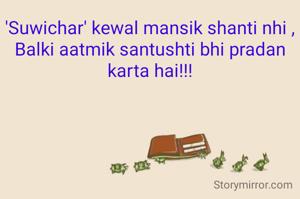 'Suwichar' kewal mansik shanti nhi , Balki aatmik santushti bhi pradan karta hai!!!