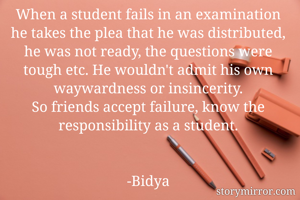 When a student fails in an examination he takes the plea that he was distributed, he was not ready, the questions were tough etc. He wouldn't admit his own waywardness or insincerity. So friends accept failure, know the responsibility as a student.   -Bidya