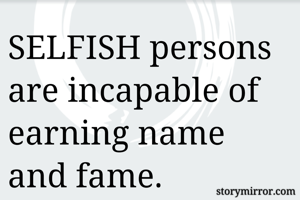 SELFISH persons are incapable of earning name and fame.