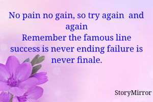 No pain no gain, so try again  and again Remember the famous line success is never ending failure is never finale.