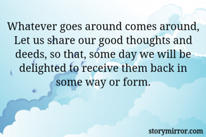 Whatever goes around comes around, Let us share our good thoughts and deeds, so that, some day we will be delighted to receive them back in some way or form.
