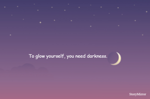 To glow yourself, you need darkness.