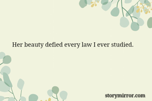 Her beauty defied every law I ever studied.