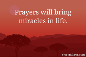 Prayers will bring miracles in life.