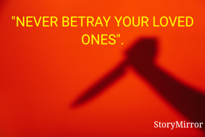"""""""NEVER BETRAY YOUR LOVED ONES""""."""