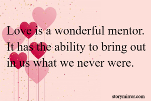 Love is a wonderful mentor. It has the ability to bring out in us what we never were.
