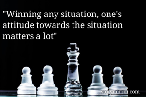 """""""Winning any situation, one's attitude towards the situation matters a lot"""""""