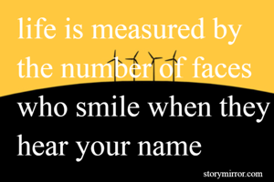life is measured by the number of faces who smile when they hear your name