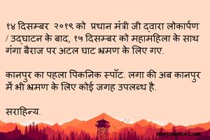१४ दिसम्बर  २०१९ को  प्रधान मंत्री जी द्वारा लोकार्पण / उद्घाटन के बाद, १५ दिसम्बर को महामहिला के साथ गंगा बैराज पर अटल घाट भ्रमण के लिए गए.   कानपुर का पहला पिकनिक स्पॉट. लगा की अब कानपुर में भी भ्रमण के लिए कोई जगह उपलब्ध है.   सराहिन्य.