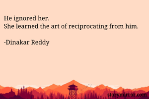 He ignored her. She learned the art of reciprocating from him.  -Dinakar Reddy
