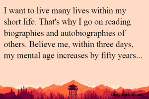 I want to live many lives within my short life. That's why I go on reading biographies and autobiographies of others. Believe me, within three days, my mental age increases by fifty years...