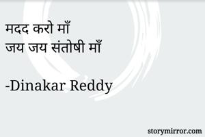 मदद करो माँ  जय जय संतोषी माँ  -Dinakar Reddy