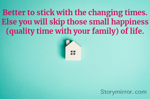 Better to stick with the changing times. Else you will skip those small happiness (quality time with your family) of life.