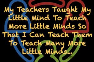 My Teachers Taught My Little Mind To Teach More Little Minds So That I Can Teach Them To Teach Many More Little Minds...