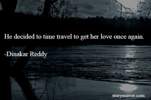 He decided to time travel to get her love once again.  -Dinakar Reddy