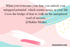 When you overcome your fear, you unlock your  untapped potential  which creates magic in your life. Cross the bridge of fear to walk on the unexplored road of success. @Shikha Mishra