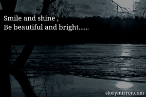 Smile and shine , Be beautiful and bright......