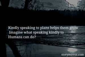 Kindly speaking to plans helps them grow    Imagine what speaking kindly to   Humans can do?