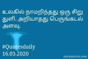 உலகில் நாமறிந்தது ஒரு சிறு துளி. அறியாதது பெருங்கடல் அளவு.   #Quotesdaily 16.03.2020