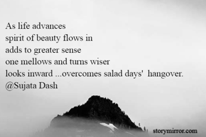 As life advances  spirit of beauty flows in   adds to greater sense           one mellows and turns wiser looks inward ...overcomes salad days'  hangover. @Sujata Dash