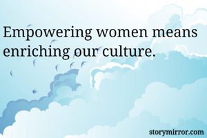 Empowering women means enriching our culture.