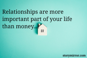Relationships are more important part of your life than money...!